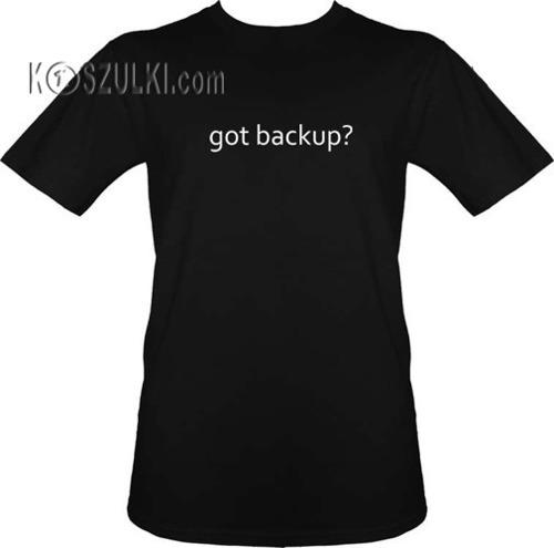T-shirt Got backup?